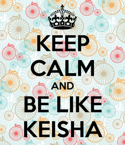 Poster: KEEP CALM AND BE LIKE KEISHA