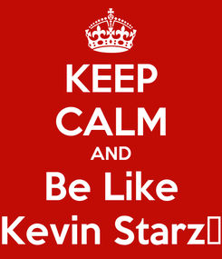 Poster: KEEP CALM AND Be Like Kevin Starz✌
