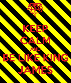 Poster: KEEP CALM AND BE LIKE KING JAMES