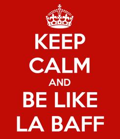 Poster: KEEP CALM AND BE LIKE LA BAFF