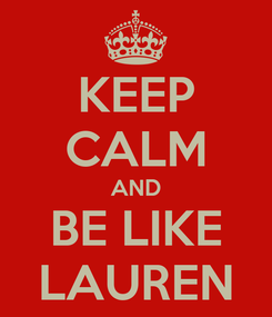 Poster: KEEP CALM AND BE LIKE LAUREN