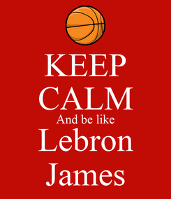 Poster: KEEP CALM And be like Lebron James