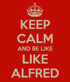 Poster: KEEP CALM AND BE LIKE LIKE ALFRED