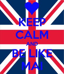 Poster: KEEP CALM AND BE LIKE MAI