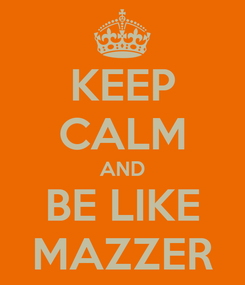 Poster: KEEP CALM AND BE LIKE MAZZER