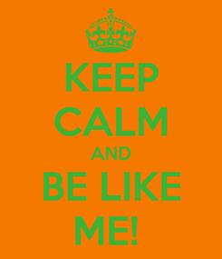 Poster: KEEP CALM AND BE LIKE ME!