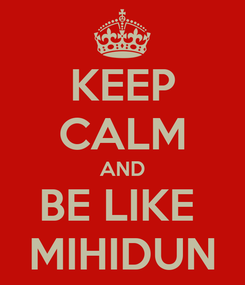 Poster: KEEP CALM AND BE LIKE  MIHIDUN