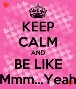 Poster: KEEP CALM AND BE LIKE Mmm...Yeah