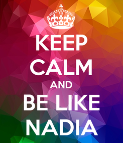 Poster: KEEP CALM AND BE LIKE NADIA