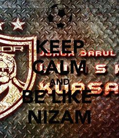 Poster: KEEP CALM AND BE LIKE  NIZAM