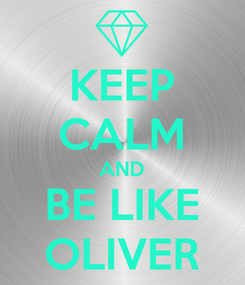 Poster: KEEP CALM AND BE LIKE OLIVER