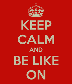 Poster: KEEP CALM AND BE LIKE ON