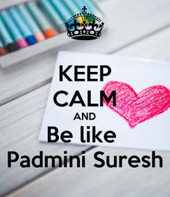 Poster: KEEP CALM AND Be like  Padmini Suresh