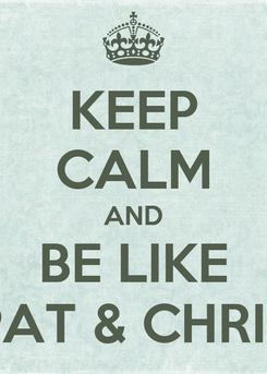 Poster: KEEP CALM AND BE LIKE PAT & CHRIS