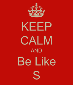 Poster: KEEP CALM AND Be Like S