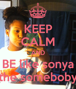 Poster: KEEP CALM AND BE like sonya the someboby