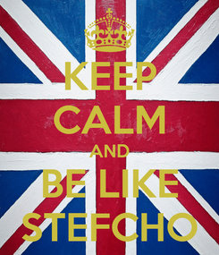 Poster: KEEP CALM AND BE LIKE STEFCHO