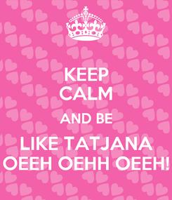 Poster: KEEP CALM AND BE LIKE TATJANA OEEH OEHH OEEH!