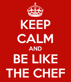 Poster: KEEP CALM AND BE LIKE THE CHEF