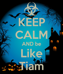 Poster: KEEP CALM AND be Like Tiam