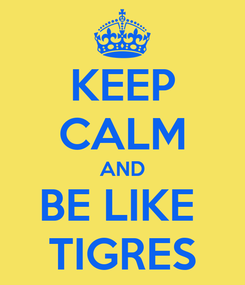 Poster: KEEP CALM AND BE LIKE  TIGRES