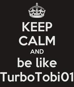 Poster: KEEP CALM AND be like TurboTobi01