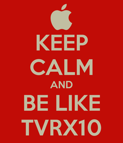 Poster: KEEP CALM AND BE LIKE TVRX10