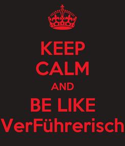 Poster: KEEP CALM AND BE LIKE VerFührerisch