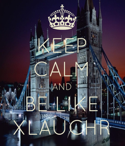 Poster: KEEP CALM AND BE LIKE XLAUCHR
