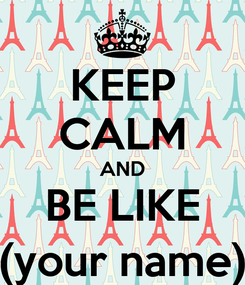 Poster: KEEP CALM AND BE LIKE (your name)