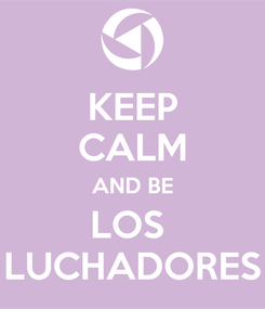 Poster: KEEP CALM AND BE LOS  LUCHADORES