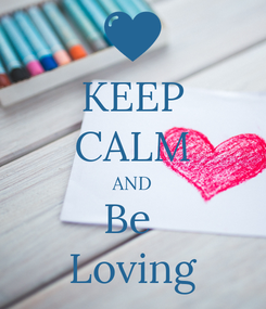 Poster: KEEP CALM AND Be  Loving