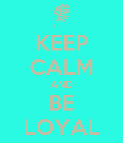 Poster: KEEP CALM AND BE LOYAL