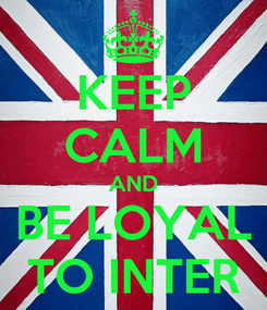 Poster: KEEP CALM AND BE LOYAL TO INTER