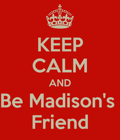 Poster: KEEP CALM AND Be Madison's  Friend