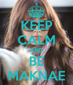 Poster: KEEP CALM AND BE MAKNAE