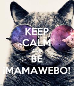 Poster: KEEP CALM AND BE ¡MAMAWEBO!
