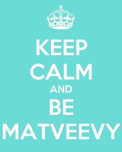 Poster: KEEP CALM AND BE MATVEEVY
