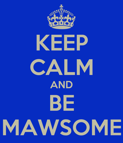 Poster: KEEP CALM AND BE MAWSOME