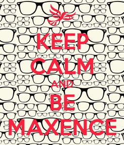 Poster: KEEP CALM AND BE MAXENCE