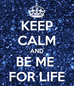 Poster: KEEP CALM AND BE ME  FOR LIFE