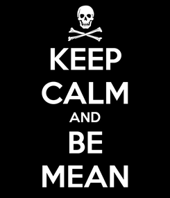 Poster: KEEP CALM AND BE MEAN