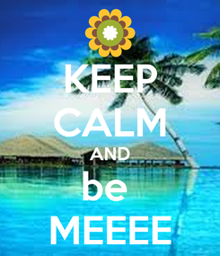 Poster: KEEP CALM AND be  MEEEE