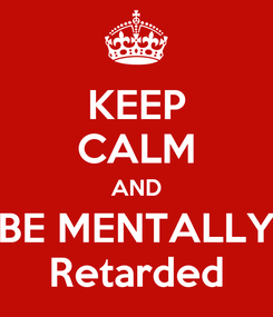 Poster: KEEP CALM AND BE MENTALLY Retarded
