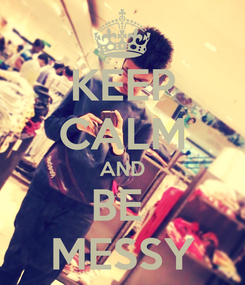 Poster: KEEP CALM AND BE  MESSY