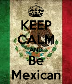 Poster: KEEP CALM AND Be Mexican