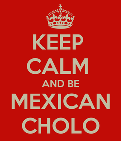 Poster: KEEP  CALM  AND BE MEXICAN CHOLO