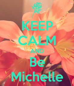 Poster: KEEP CALM AND Be Michelle