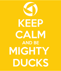 Poster: KEEP CALM AND BE MIGHTY  DUCKS