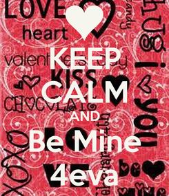 Poster: KEEP CALM AND Be Mine 4eva